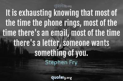 Photo Quote of It is exhausting knowing that most of the time the phone rings, most of the time there's an email, most of the time there's a letter, someone wants something of you.
