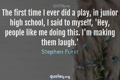 Photo Quote of The first time I ever did a play, in junior high school, I said to myself, 'Hey, people like me doing this. I'm making them laugh.'