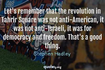 Photo Quote of Let's remember that the revolution in Tahrir Square was not anti-American, it was not anti-Israeli, it was for democracy and freedom. That's a good thing.