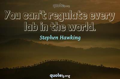 Photo Quote of You can't regulate every lab in the world.