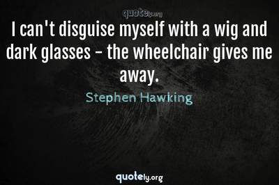 Photo Quote of I can't disguise myself with a wig and dark glasses - the wheelchair gives me away.