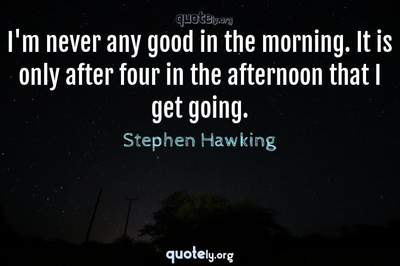 Photo Quote of I'm never any good in the morning. It is only after four in the afternoon that I get going.