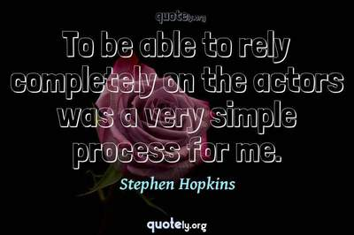 Photo Quote of To be able to rely completely on the actors was a very simple process for me.