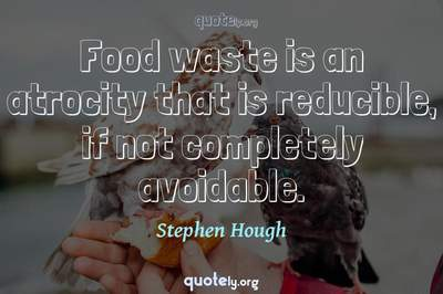 Photo Quote of Food waste is an atrocity that is reducible, if not completely avoidable.