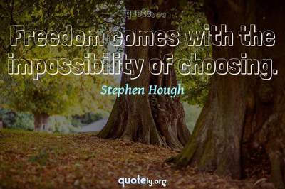 Photo Quote of Freedom comes with the impossibility of choosing.