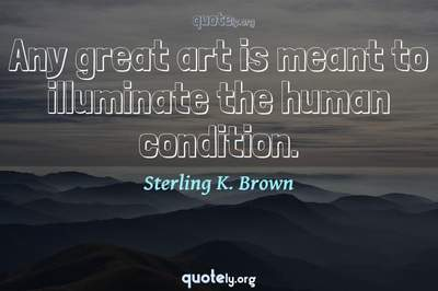 Photo Quote of Any great art is meant to illuminate the human condition.