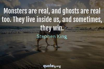 Photo Quote of Monsters are real, and ghosts are real too. They live inside us, and sometimes, they win.