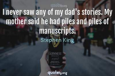 Photo Quote of I never saw any of my dad's stories. My mother said he had piles and piles of manuscripts.