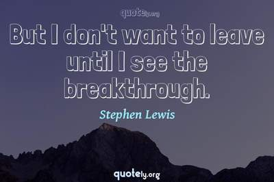 Photo Quote of But I don't want to leave until I see the breakthrough.