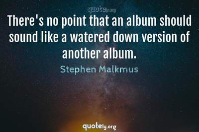 Photo Quote of There's no point that an album should sound like a watered down version of another album.