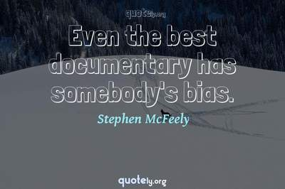 Photo Quote of Even the best documentary has somebody's bias.