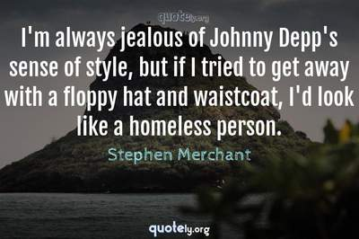 Photo Quote of I'm always jealous of Johnny Depp's sense of style, but if I tried to get away with a floppy hat and waistcoat, I'd look like a homeless person.