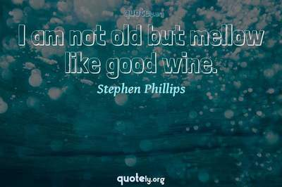 Photo Quote of I am not old but mellow like good wine.