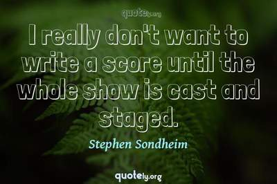 Photo Quote of I really don't want to write a score until the whole show is cast and staged.