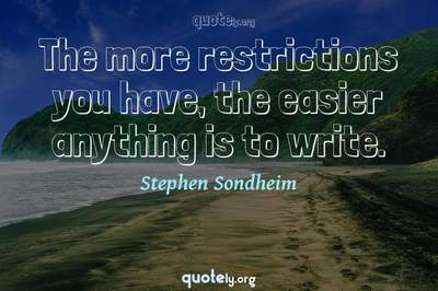 Photo Quote of The more restrictions you have, the easier anything is to write.