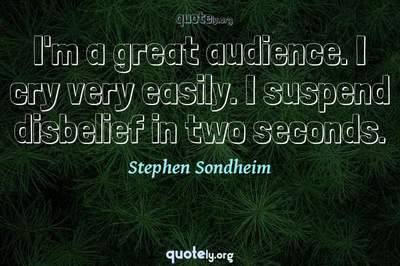 Photo Quote of I'm a great audience. I cry very easily. I suspend disbelief in two seconds.