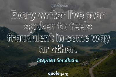 Photo Quote of Every writer I've ever spoken to feels fraudulent in some way or other.