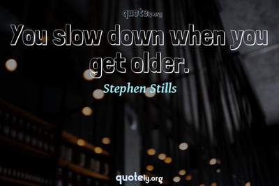Photo Quote of You slow down when you get older.