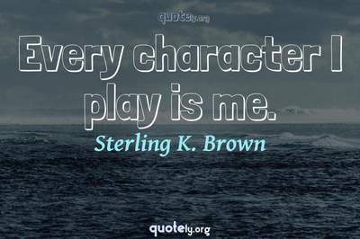 Photo Quote of Every character I play is me.