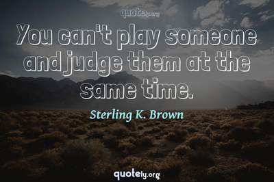Photo Quote of You can't play someone and judge them at the same time.