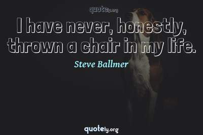 Photo Quote of I have never, honestly, thrown a chair in my life.