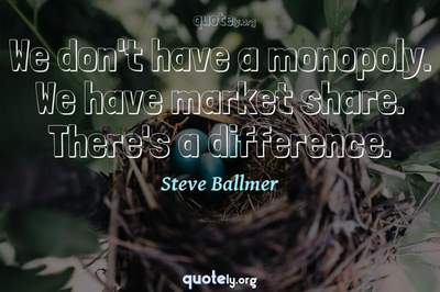 Photo Quote of We don't have a monopoly. We have market share. There's a difference.
