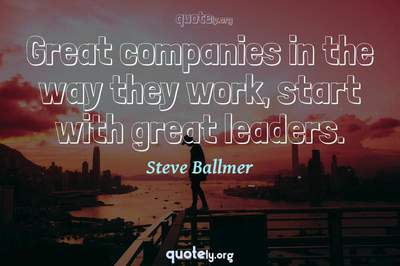 Photo Quote of Great companies in the way they work, start with great leaders.
