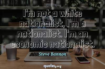 Photo Quote of I'm not a white nationalist, I'm a nationalist. I'm an economic nationalist.