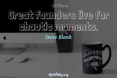 Photo Quote of Great founders live for chaotic moments.
