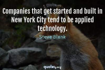 Photo Quote of Companies that get started and built in New York City tend to be applied technology.