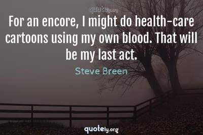 Photo Quote of For an encore, I might do health-care cartoons using my own blood. That will be my last act.