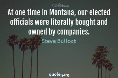 Photo Quote of At one time in Montana, our elected officials were literally bought and owned by companies.