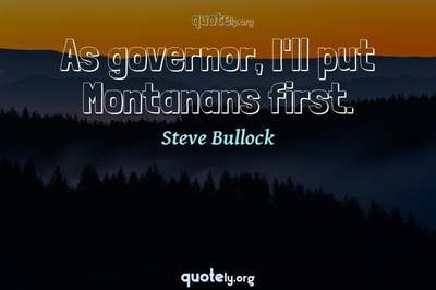 Photo Quote of As governor, I'll put Montanans first.