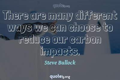 Photo Quote of There are many different ways we can choose to reduce our carbon impacts.