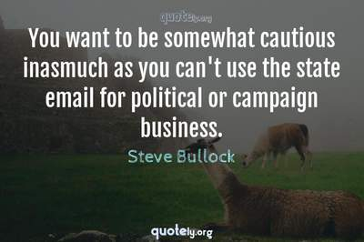 Photo Quote of You want to be somewhat cautious inasmuch as you can't use the state email for political or campaign business.