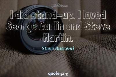 Photo Quote of I did stand-up. I loved George Carlin and Steve Martin.