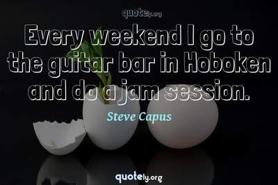 Photo Quote of Every weekend I go to the guitar bar in Hoboken and do a jam session.