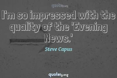 Photo Quote of I'm so impressed with the quality of the 'Evening News.'