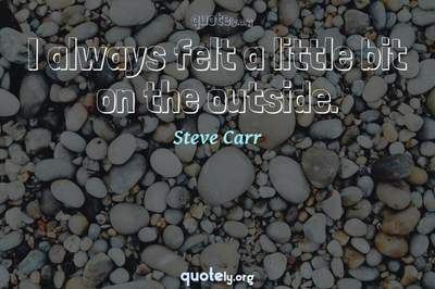 Photo Quote of I always felt a little bit on the outside.