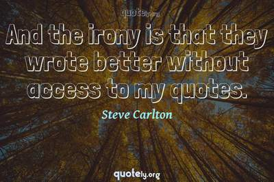 Photo Quote of And the irony is that they wrote better without access to my quotes.