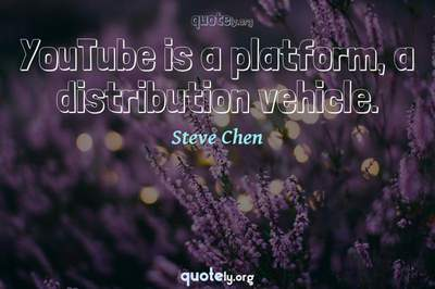 Photo Quote of YouTube is a platform, a distribution vehicle.