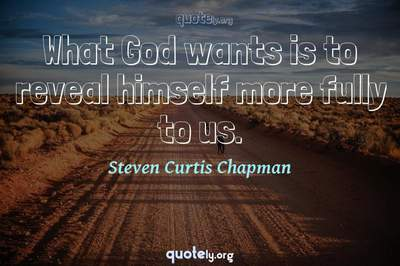 Photo Quote of What God wants is to reveal himself more fully to us.