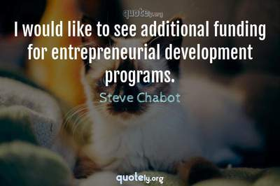 Photo Quote of I would like to see additional funding for entrepreneurial development programs.