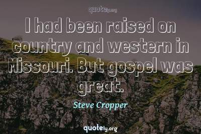 Photo Quote of I had been raised on country and western in Missouri. But gospel was great.