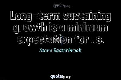 Photo Quote of Long-term sustaining growth is a minimum expectation for us.