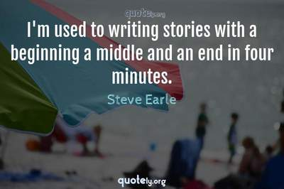 Photo Quote of I'm used to writing stories with a beginning a middle and an end in four minutes.