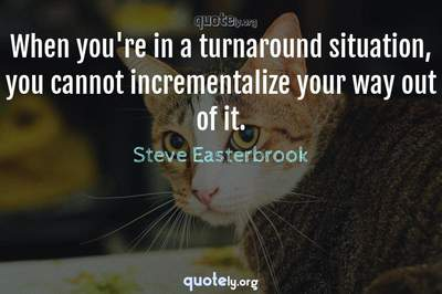 Photo Quote of When you're in a turnaround situation, you cannot incrementalize your way out of it.