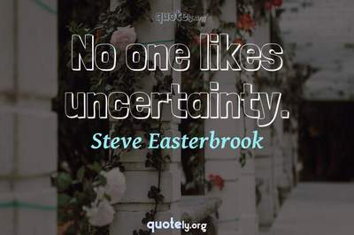Photo Quote of No one likes uncertainty.