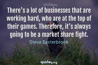 Photo Quote of There's a lot of businesses that are working hard, who are at the top of their games. Therefore, it's always going to be a market share fight.