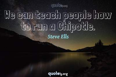 Photo Quote of We can teach people how to run a Chipotle.